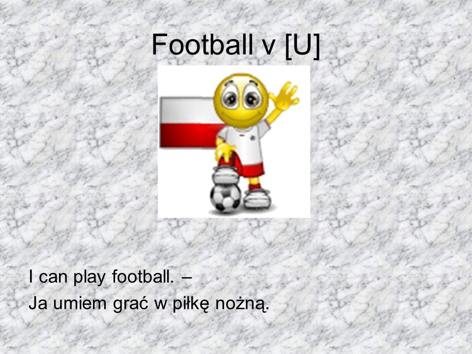Football v [U] I can play football. – Ja umiem grać w piłkę nożną.